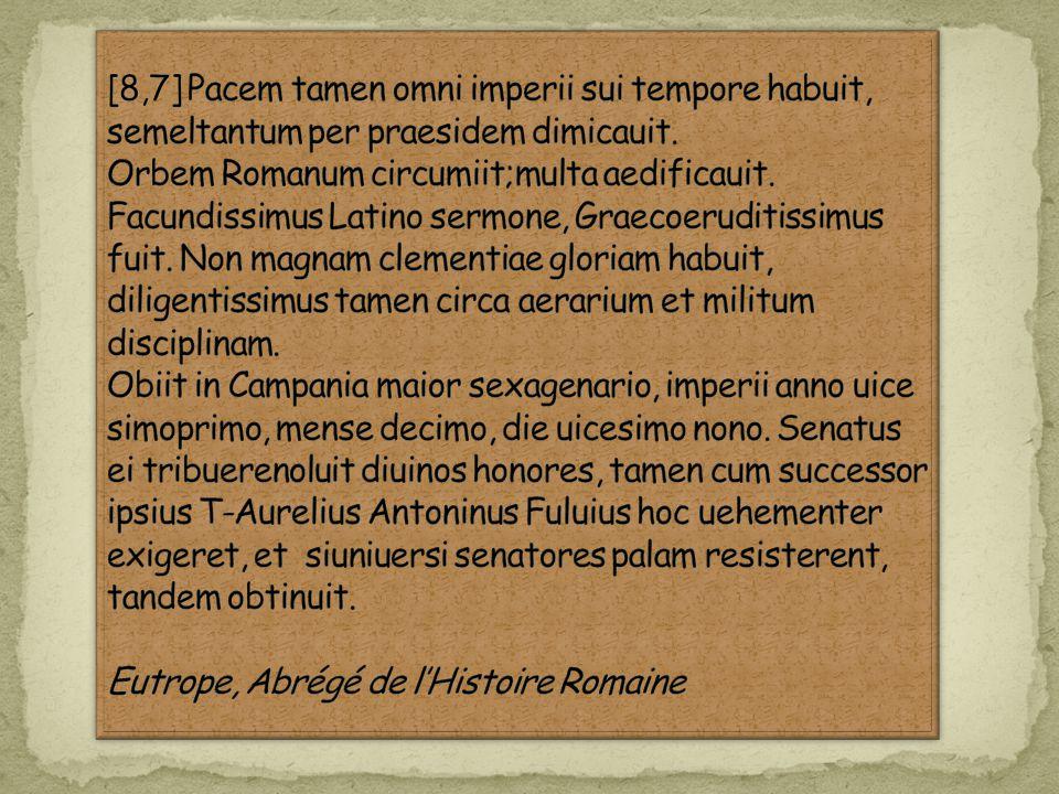 [8,7] Pacem tamen omni imperii sui tempore habuit, semeltantum per praesidem dimicauit. Orbem Romanum circumiit;multa aedificauit. Facundissimus Latino sermone, Graecoeruditissimus fuit. Non magnam clementiae gloriam habuit, diligentissimus tamen circa aerarium et militum disciplinam.